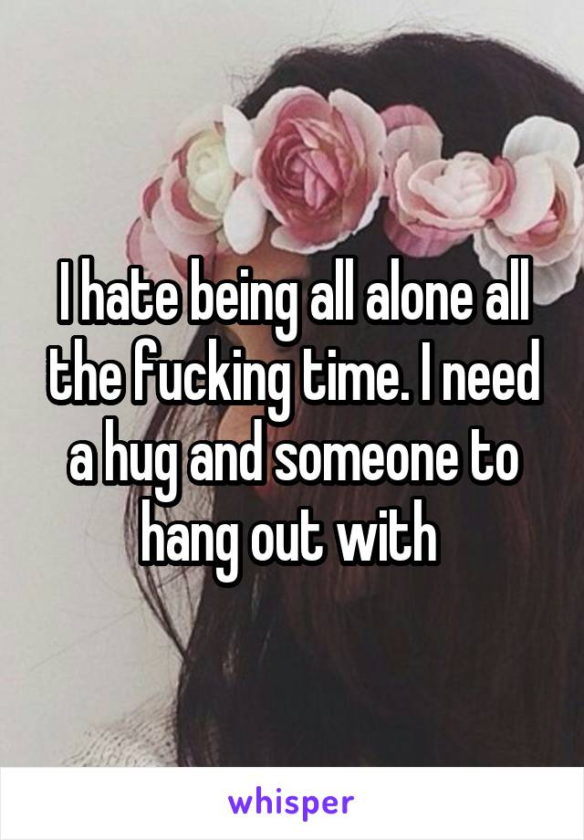 I hate being all alone all the fucking time. I need a hug and someone to hang out with