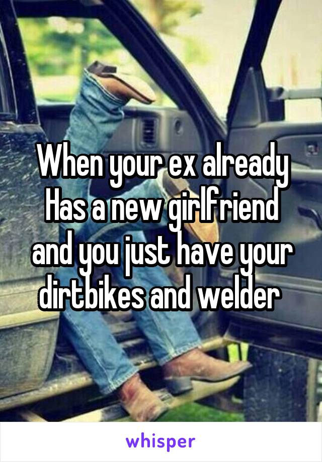 When your ex already Has a new girlfriend and you just have your dirtbikes and welder