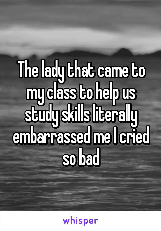 The lady that came to my class to help us study skills literally embarrassed me I cried so bad