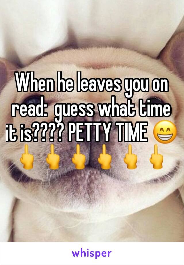 When he leaves you on read:  guess what time it is???? PETTY TIME 😁🖕🖕🖕🖕🖕🖕