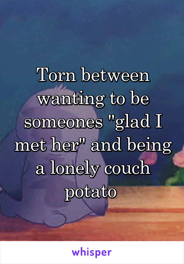 """Torn between wanting to be someones """"glad I met her"""" and being a lonely couch potato"""