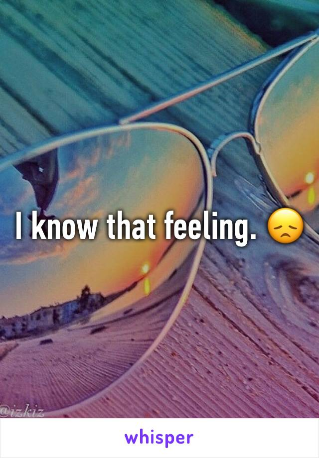 I know that feeling. 😞