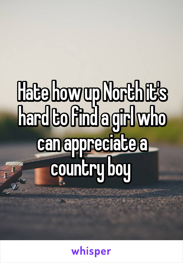 Hate how up North it's hard to find a girl who can appreciate a country boy