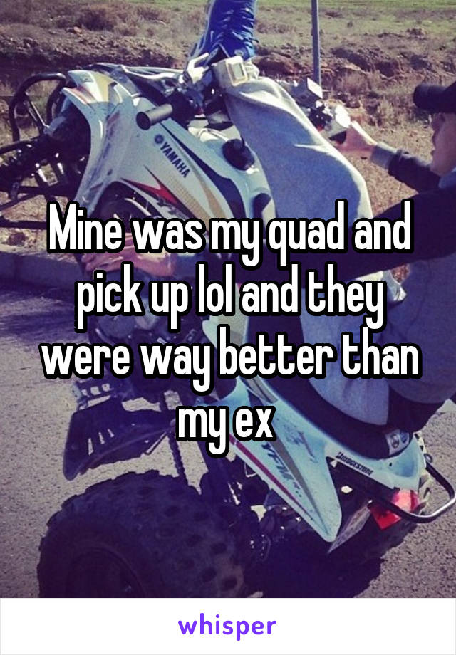 Mine was my quad and pick up lol and they were way better than my ex
