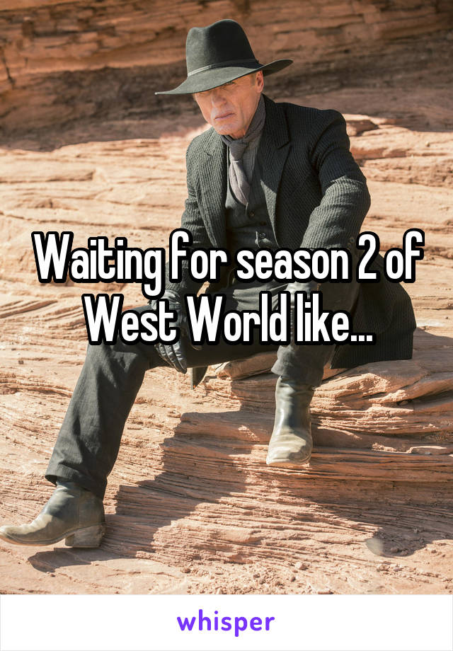 Waiting for season 2 of West World like...