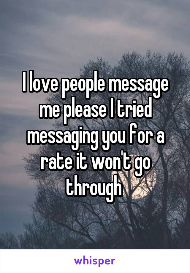 I love people message me please I tried messaging you for a rate it won't go through