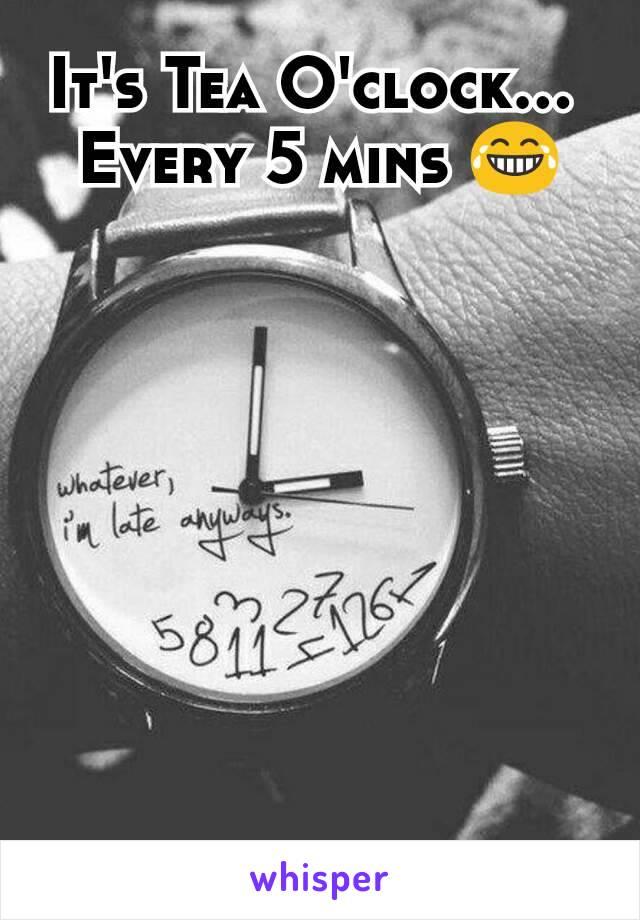 It's Tea O'clock...  Every 5 mins 😂