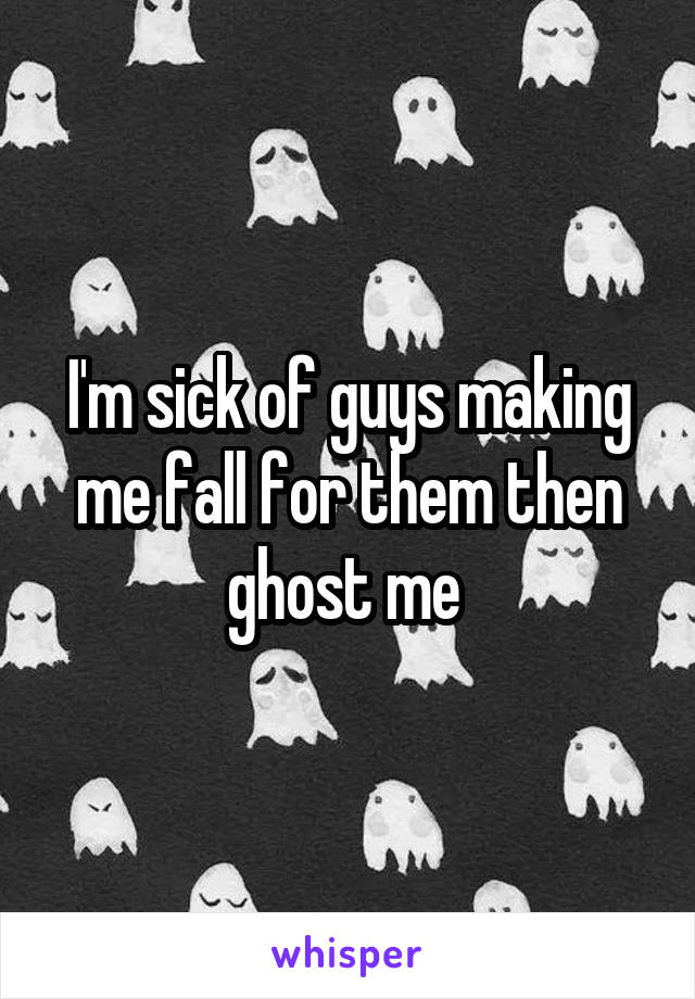 I'm sick of guys making me fall for them then ghost me