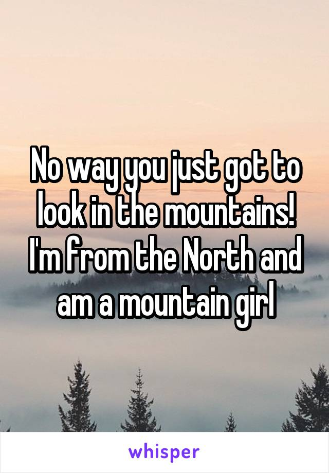 No way you just got to look in the mountains! I'm from the North and am a mountain girl