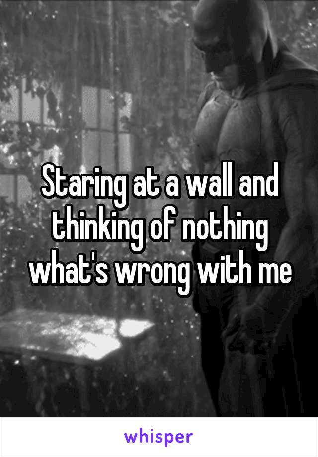 Staring at a wall and thinking of nothing what's wrong with me