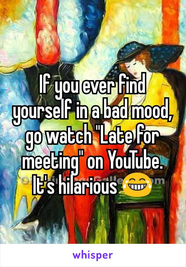 """If you ever find yourself in a bad mood, go watch """"Late for meeting"""" on YouTube. It's hilarious 😂"""