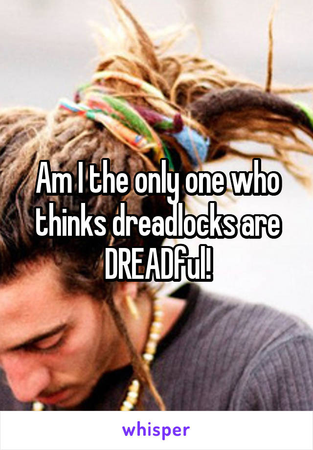 Am I the only one who thinks dreadlocks are DREADful!
