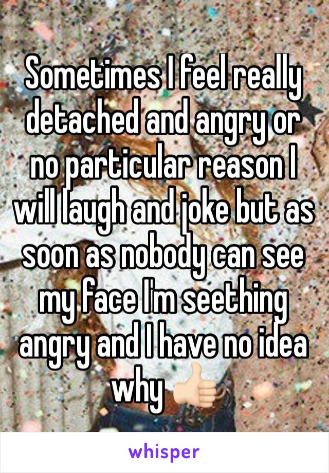 Sometimes I feel really detached and angry or no particular reason I will laugh and joke but as soon as nobody can see my face I'm seething angry and I have no idea why 👍🏻