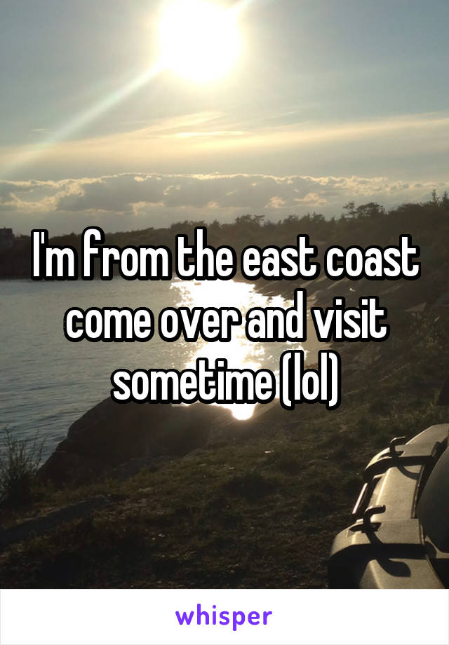 I'm from the east coast come over and visit sometime (lol)