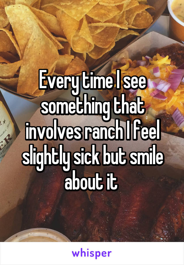 Every time I see something that involves ranch I feel slightly sick but smile about it