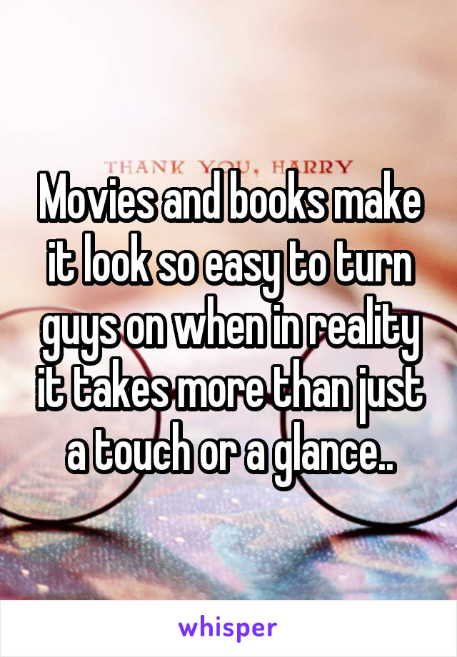 Movies and books make it look so easy to turn guys on when in reality it takes more than just a touch or a glance..