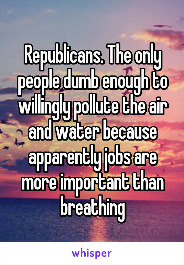 Republicans. The only people dumb enough to willingly pollute the air and water because apparently jobs are more important than breathing