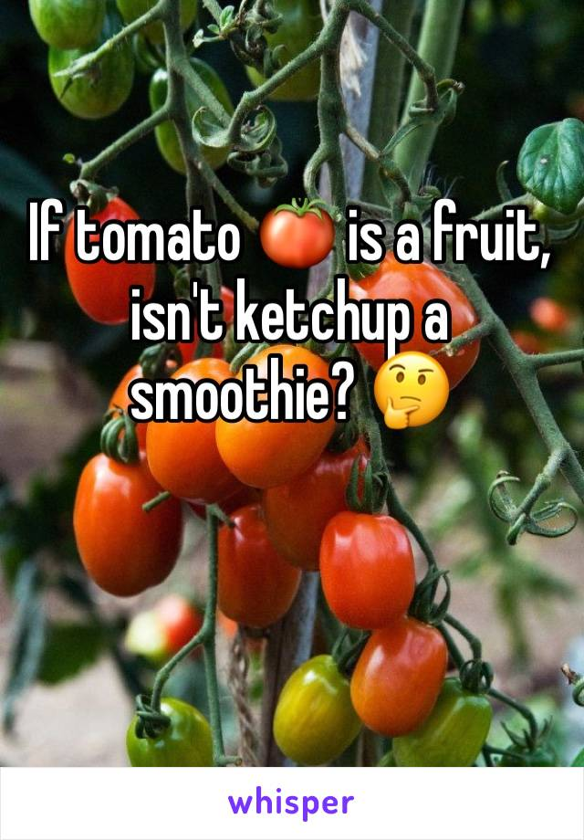 If tomato 🍅 is a fruit, isn't ketchup a smoothie? 🤔