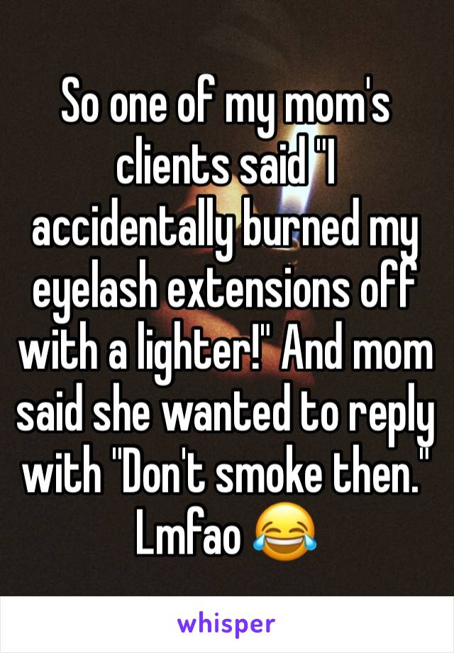 """So one of my mom's clients said """"I accidentally burned my eyelash extensions off with a lighter!"""" And mom said she wanted to reply with """"Don't smoke then."""" Lmfao 😂"""