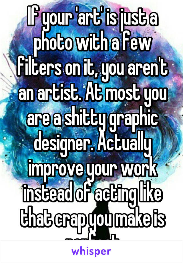 If your 'art' is just a photo with a few filters on it, you aren't an artist. At most you are a shitty graphic designer. Actually improve your work instead of acting like that crap you make is perfect