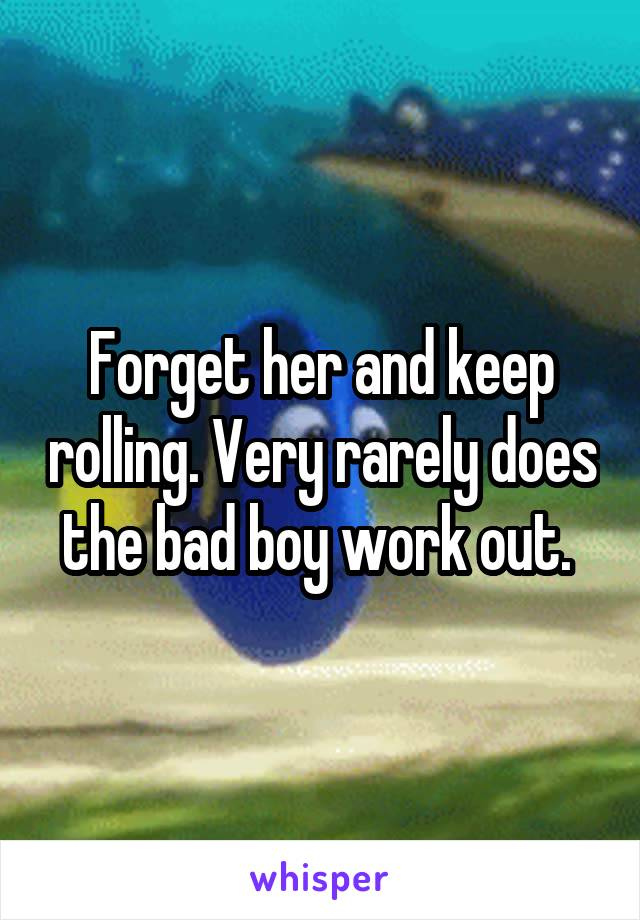 Forget her and keep rolling. Very rarely does the bad boy work out.