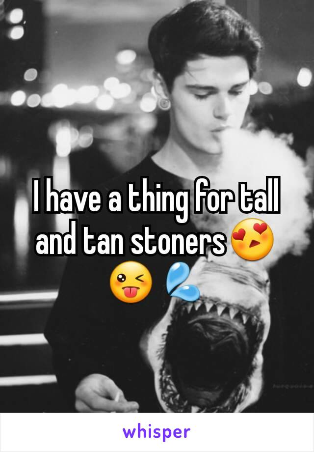 I have a thing for tall and tan stoners😍😜💦