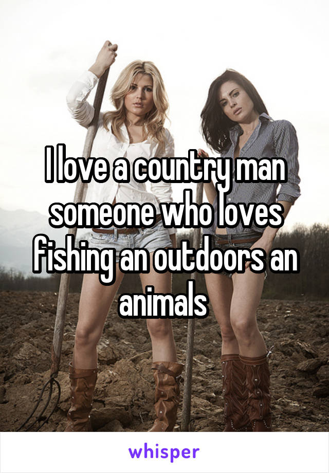 I love a country man someone who loves fishing an outdoors an animals