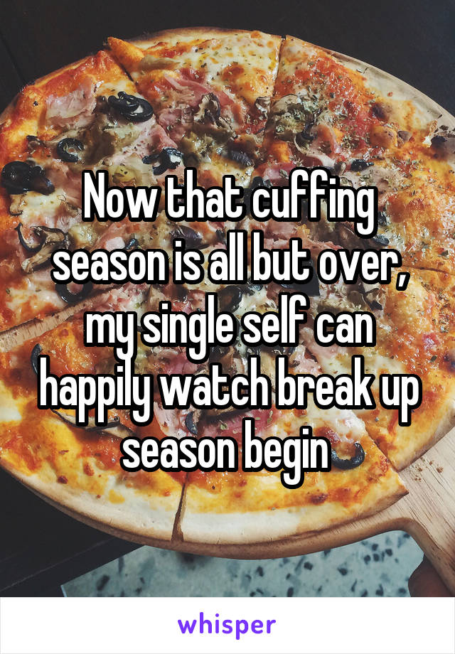 Now that cuffing season is all but over, my single self can happily watch break up season begin