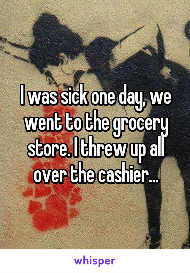 I was sick one day, we went to the grocery store. I threw up all over the cashier...