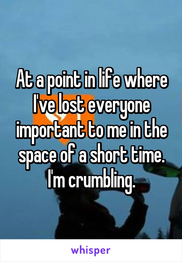 At a point in life where I've lost everyone important to me in the space of a short time. I'm crumbling.