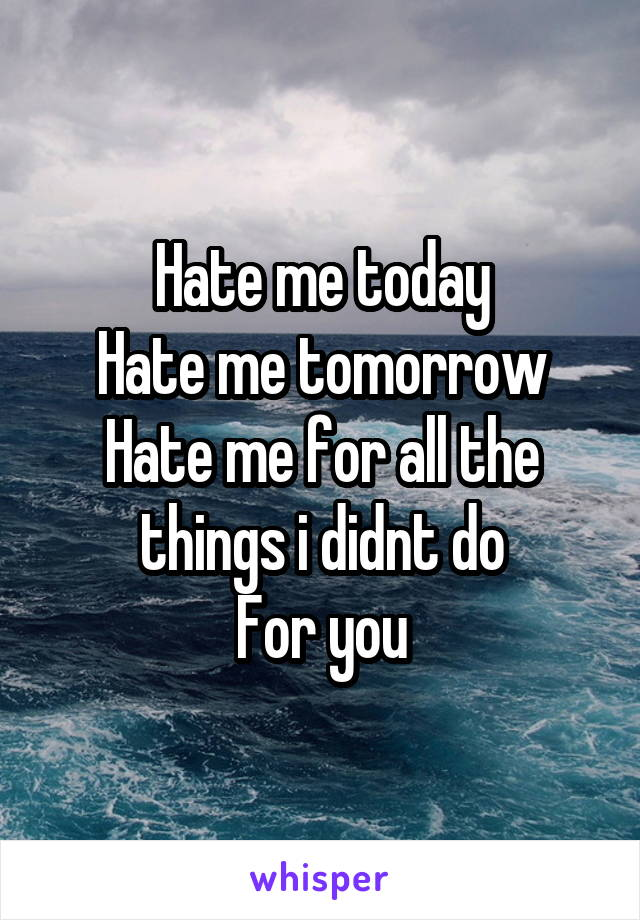 Hate me today Hate me tomorrow Hate me for all the things i didnt do For you