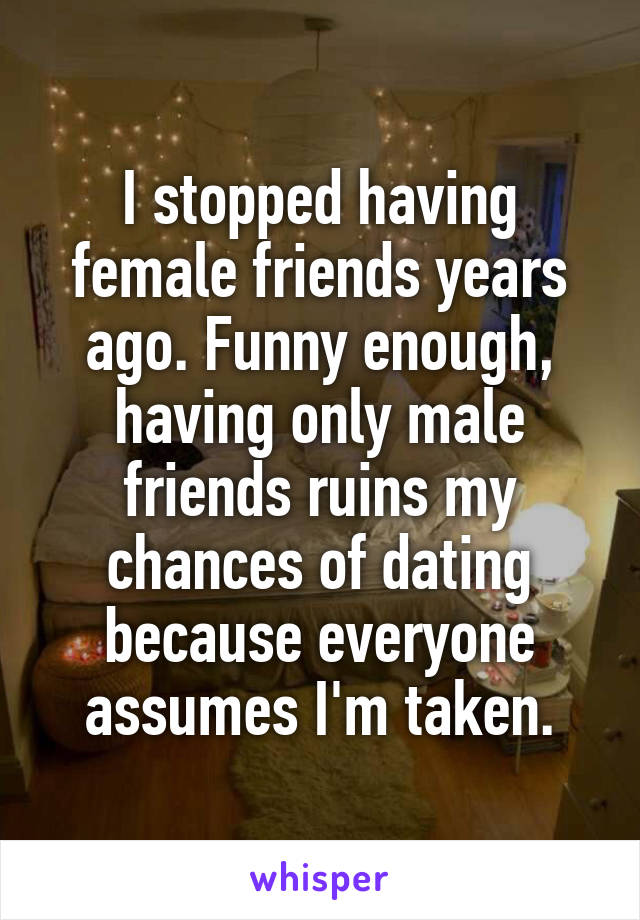 I stopped having female friends years ago. Funny enough, having only male friends ruins my chances of dating because everyone assumes I'm taken.