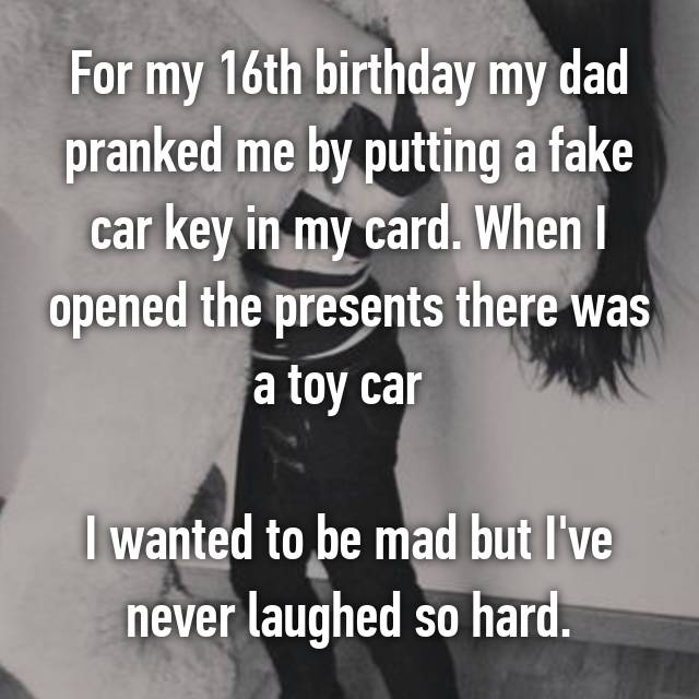 For my 16th birthday my dad pranked me by putting a fake car key in my card. When I opened the presents there was a toy car 😂   I wanted to be mad but I've never laughed so hard.