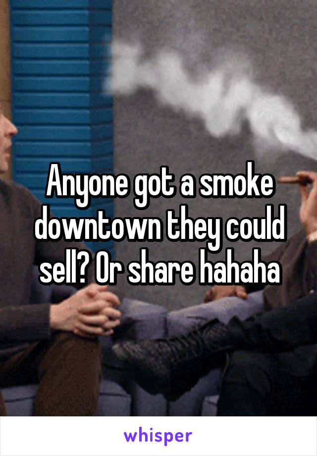 Anyone got a smoke downtown they could sell? Or share hahaha