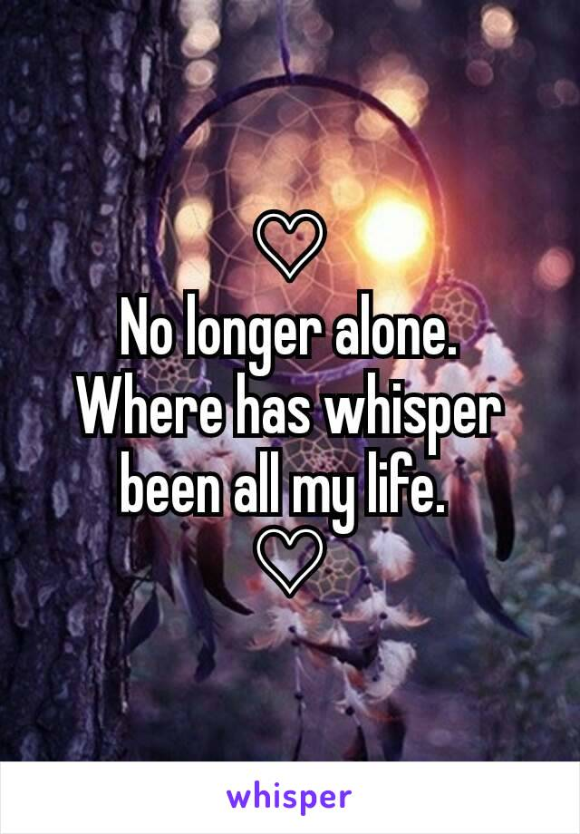 ♡ No longer alone. Where has whisper been all my life.  ♡