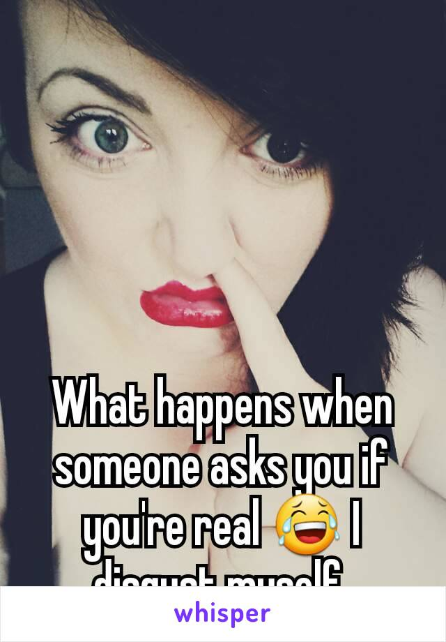 What happens when someone asks you if you're real 😂 I disgust myself.