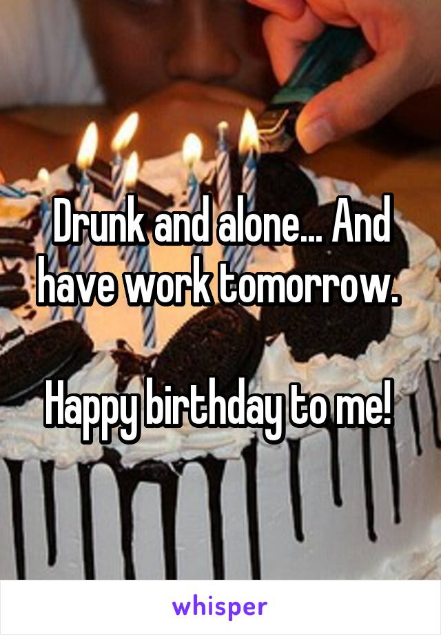Drunk and alone... And have work tomorrow.   Happy birthday to me!
