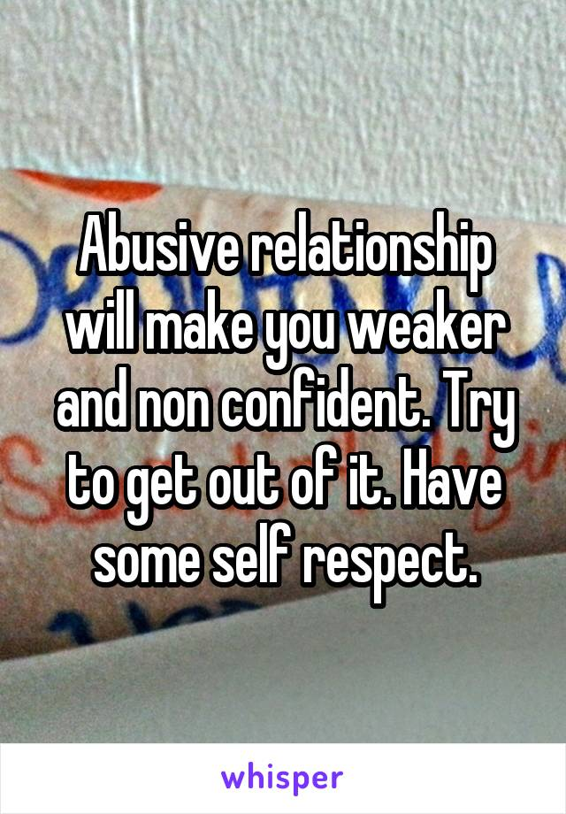 Abusive relationship will make you weaker and non confident. Try to get out of it. Have some self respect.
