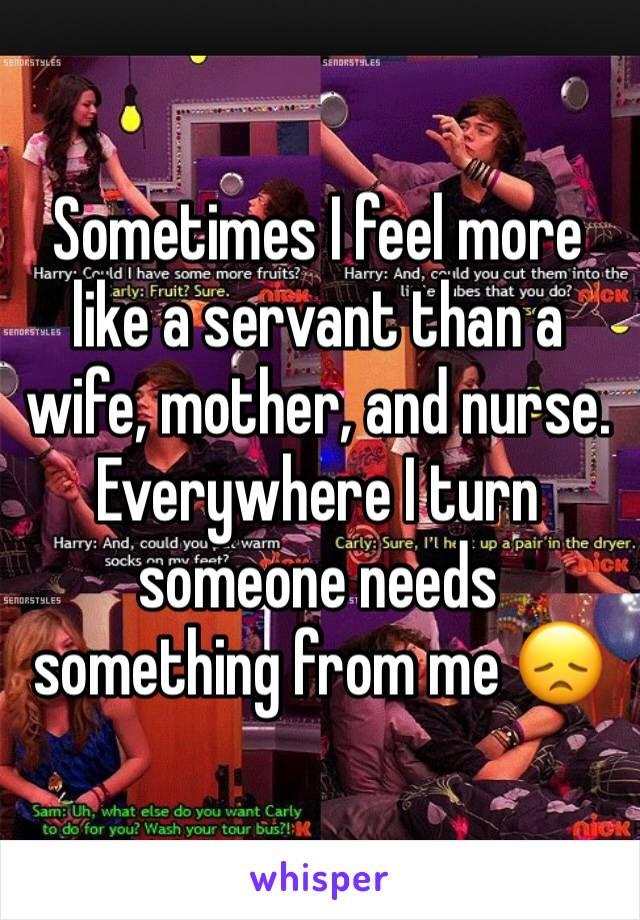 Sometimes I feel more like a servant than a wife, mother, and nurse. Everywhere I turn someone needs something from me 😞
