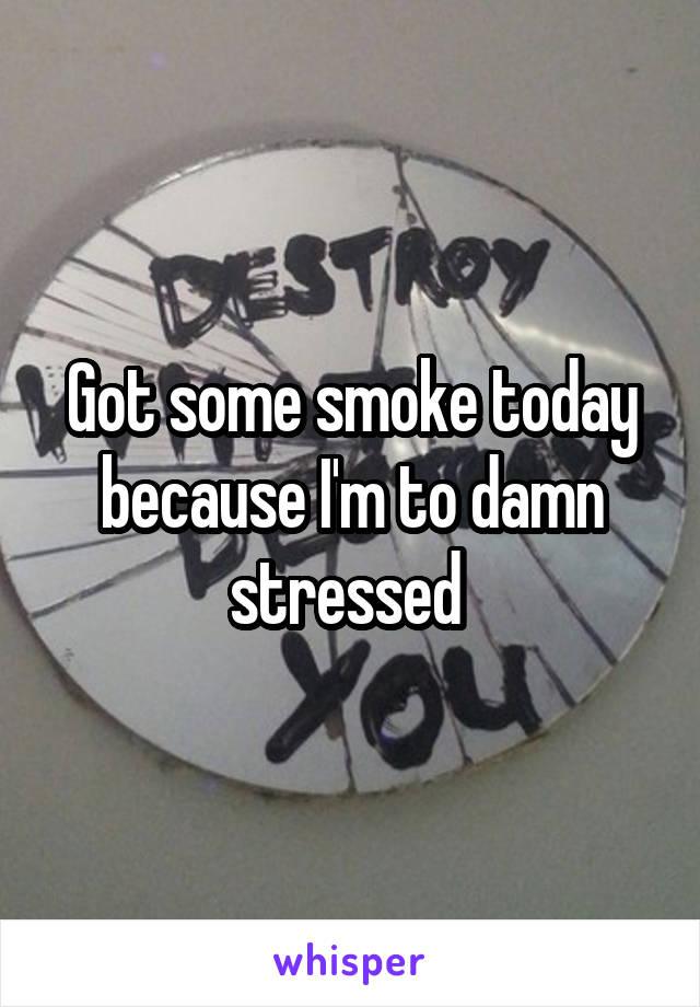 Got some smoke today because I'm to damn stressed