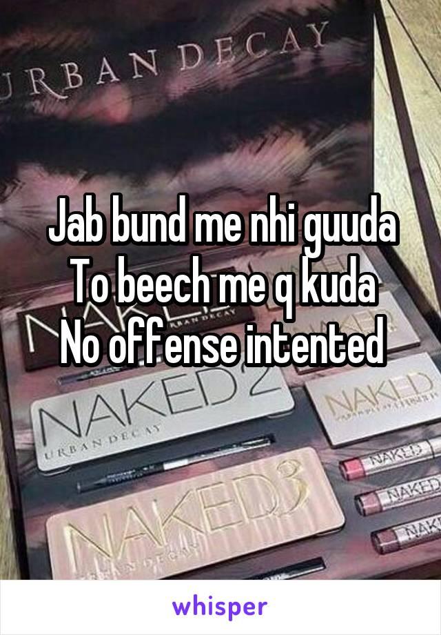 Jab bund me nhi guuda To beech me q kuda No offense intented