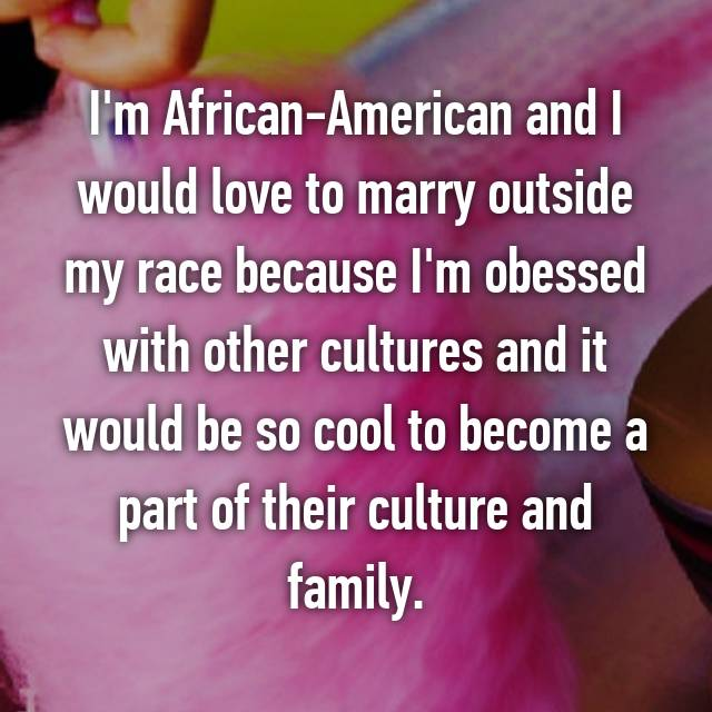I'm African-American and I would love to marry outside my race because I'm obessed with other cultures and it would be so cool to become a part of their culture and family.
