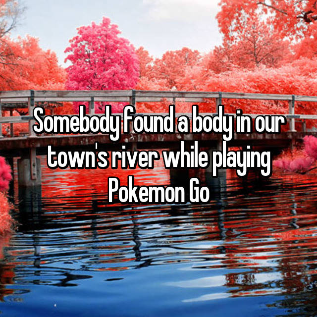 Somebody found a body in our town's river while playing Pokemon Go