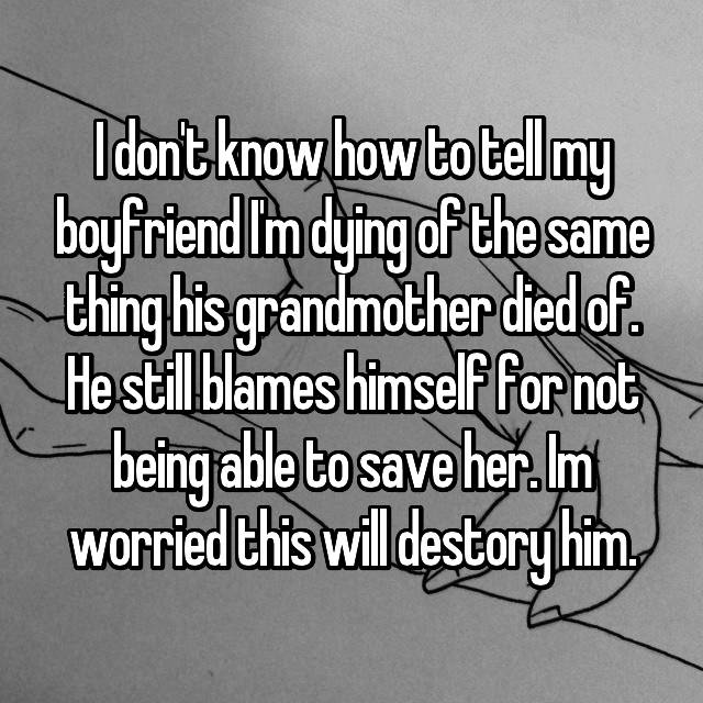I don't know how to tell my boyfriend I'm dying of the same thing his grandmother died of. He still blames himself for not being able to save her. Im worried this will destory him.