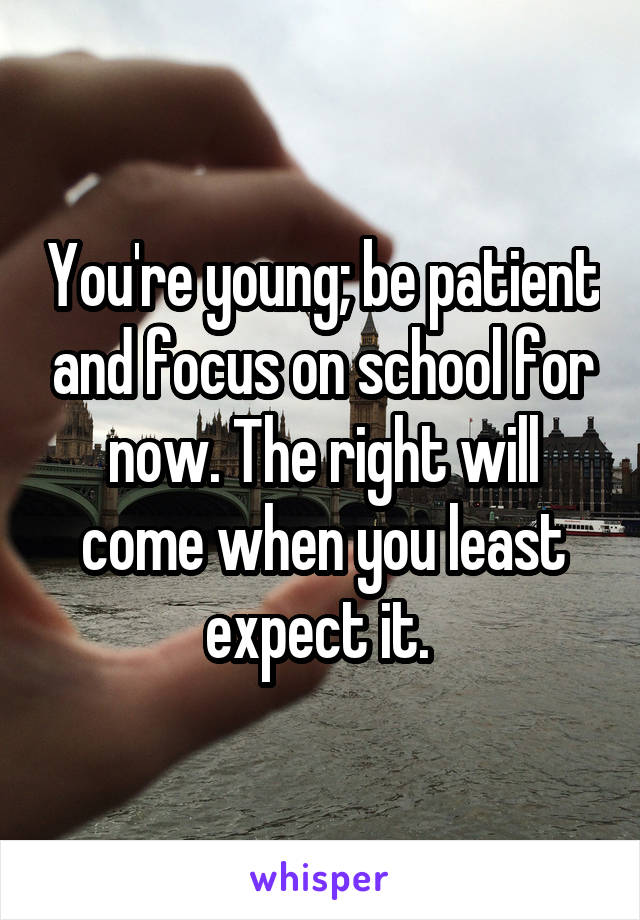 You're young; be patient and focus on school for now. The right will come when you least expect it.