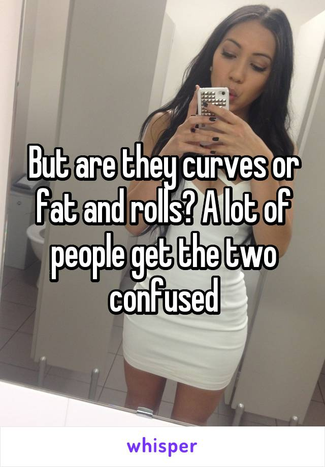 But are they curves or fat and rolls? A lot of people get the two confused