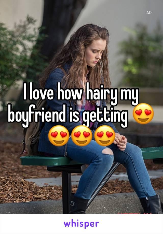 I love how hairy my boyfriend is getting 😍😍😍😍