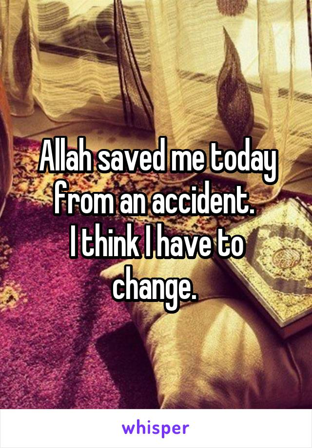 Allah saved me today from an accident.  I think I have to change.
