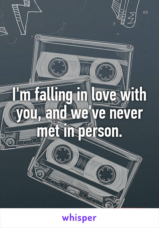 I'm falling in love with you, and we've never met in person.