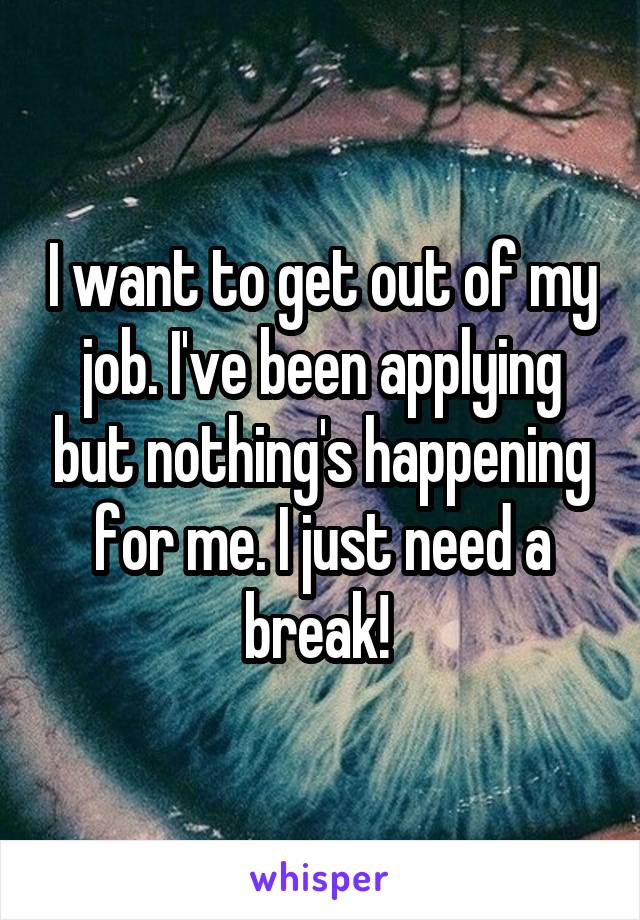 I want to get out of my job. I've been applying but nothing's happening for me. I just need a break!